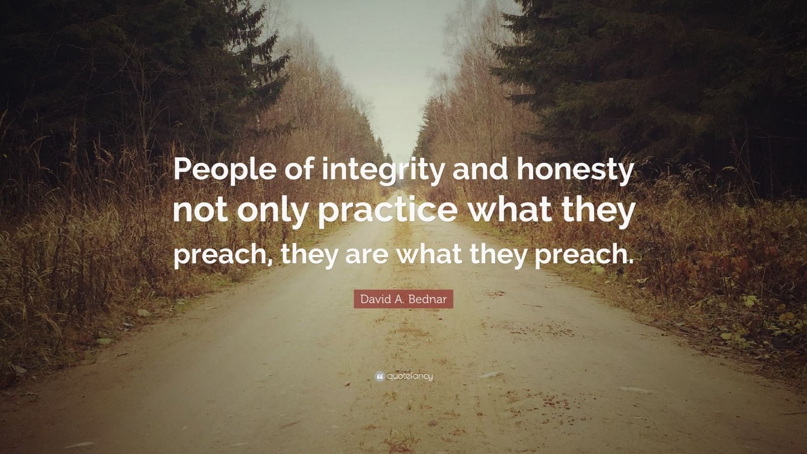 """Quotes About Practice What You Preach: David A. Bednar Quote: """"People Of Integrity And Honesty"""