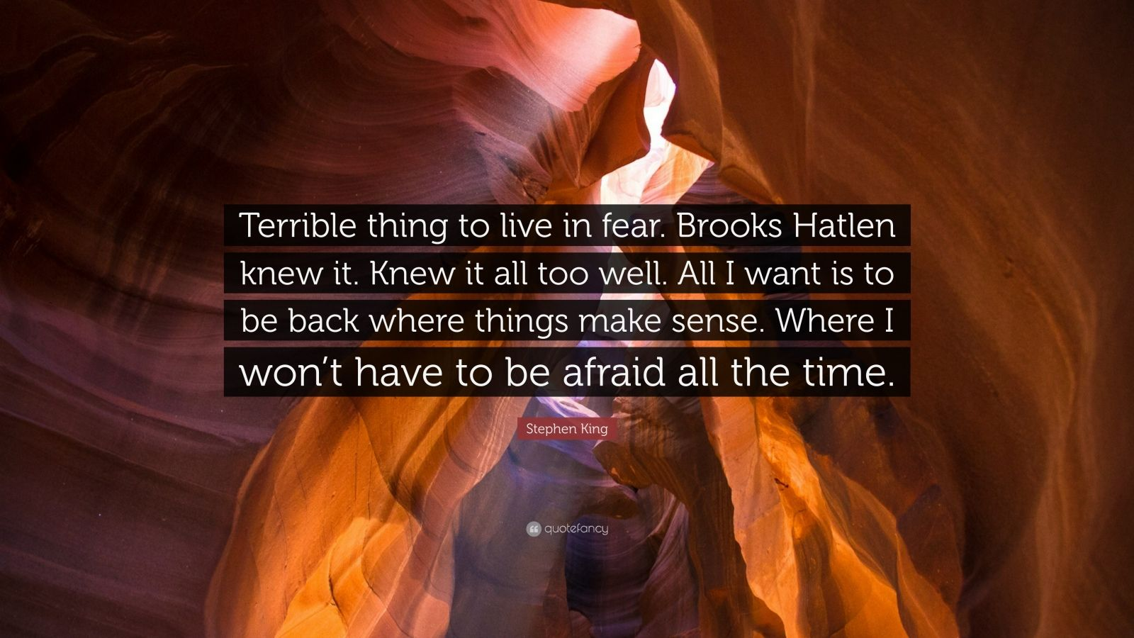 """Stephen King Quote: """"Terrible thing to live in fear. Brooks Hatlen knew it. Knew it all too well. All I want is to be back where things make sense. Where I won't have to be afraid all the time."""""""