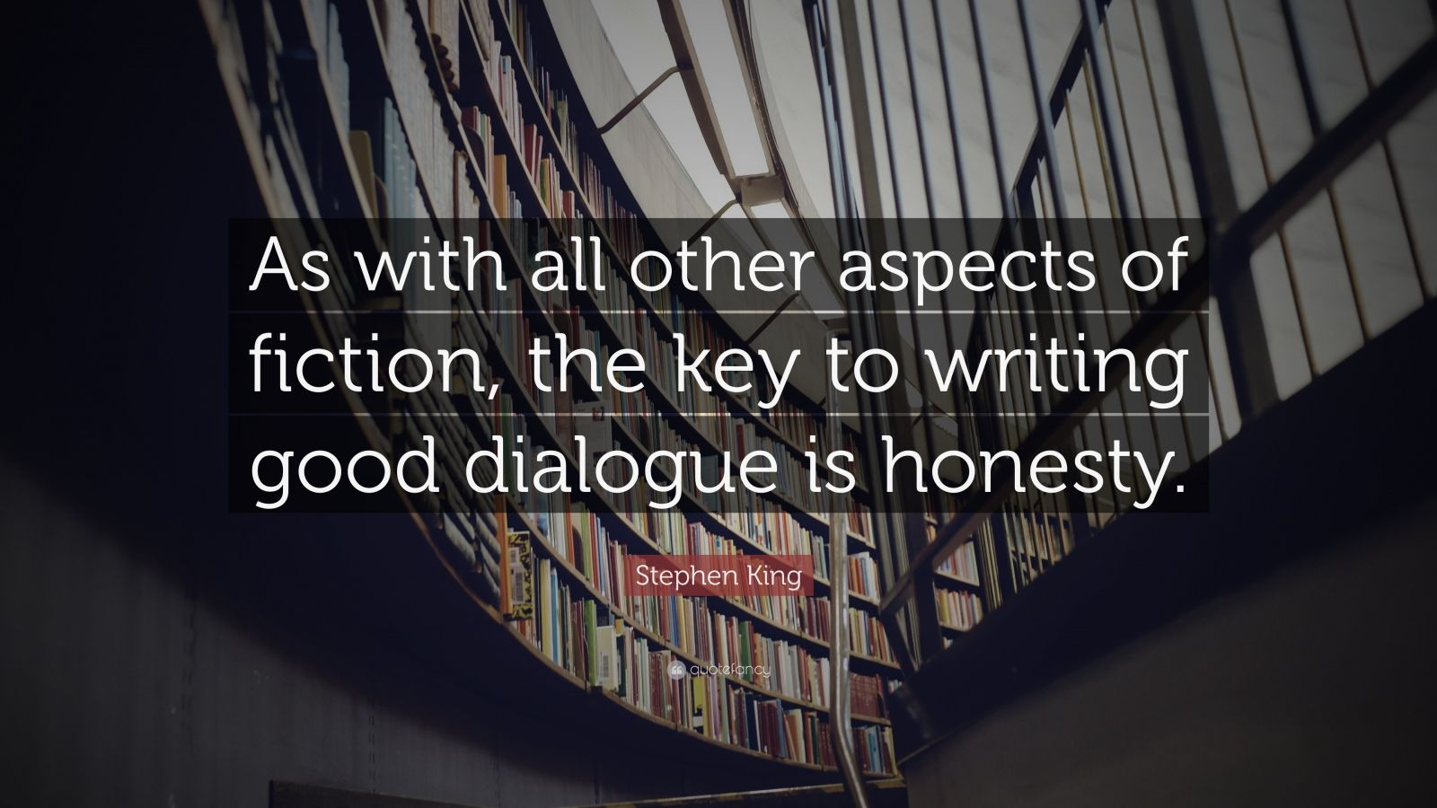 """Stephen King Quote: """"As with all other aspects of fiction, the key to writing good dialogue is honesty."""""""