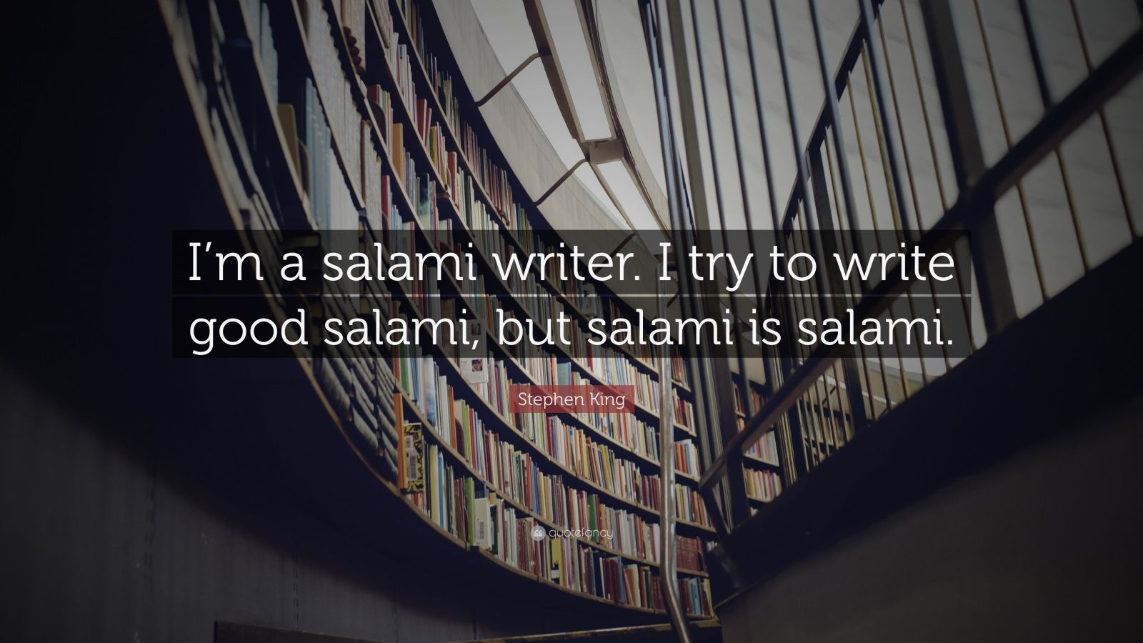 """Stephen King Quote: """"I'm a salami writer. I try to write good salami, but salami is salami."""""""