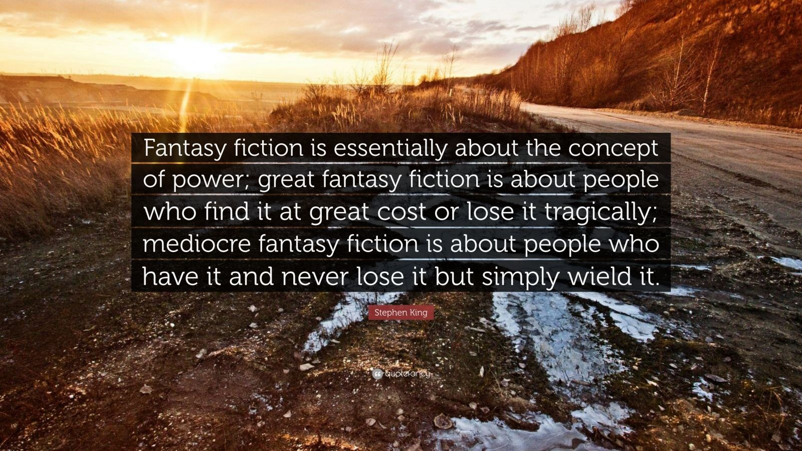 """Stephen King Quote: """"Fantasy fiction is essentially about the concept of power; great fantasy fiction is about people who find it at great cost or lose it tragically; mediocre fantasy fiction is about people who have it and never lose it but simply wield it."""""""
