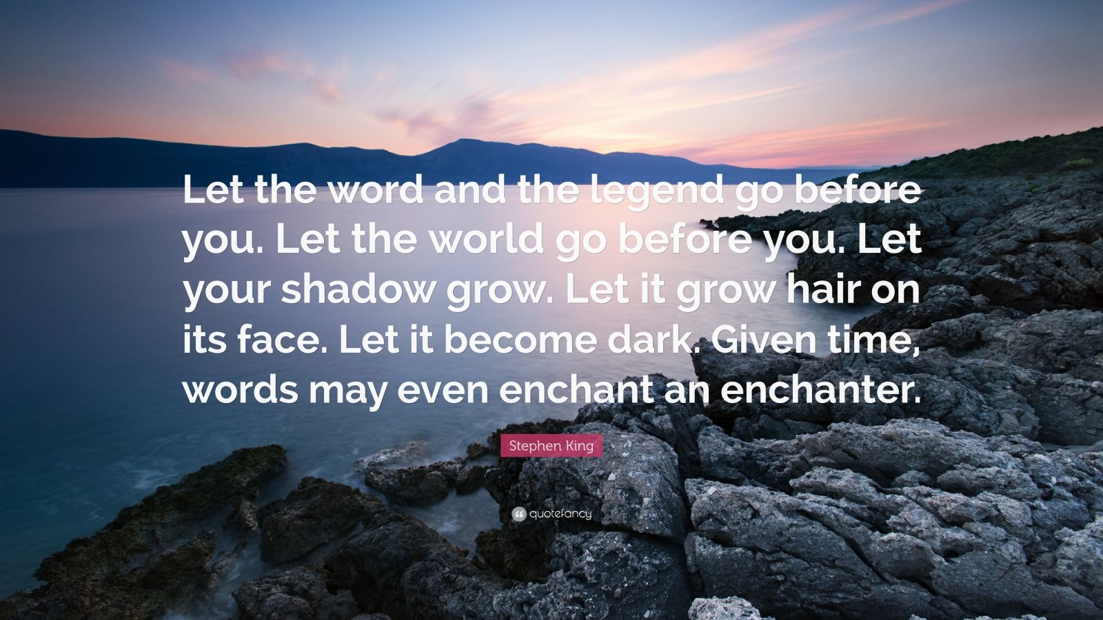 """Stephen King Quote: """"Let the word and the legend go before you. Let the world go before you. Let your shadow grow. Let it grow hair on its face. Let it become dark. Given time, words may even enchant an enchanter."""""""