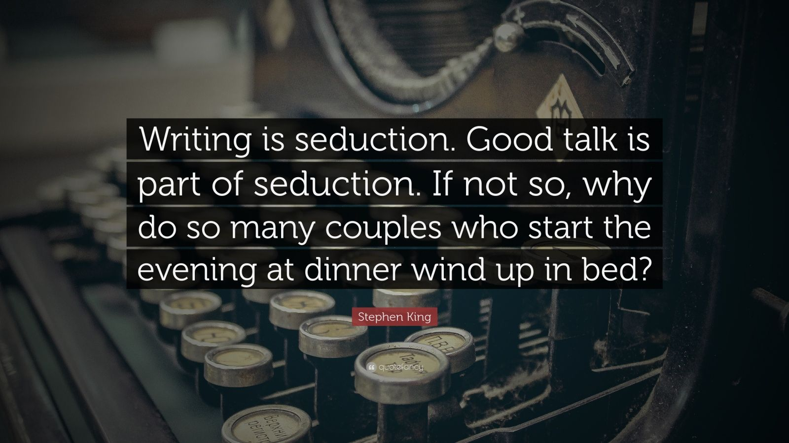 """Stephen King Quote: """"Writing is seduction. Good talk is part of seduction. If not so, why do so many couples who start the evening at dinner wind up in bed?"""""""