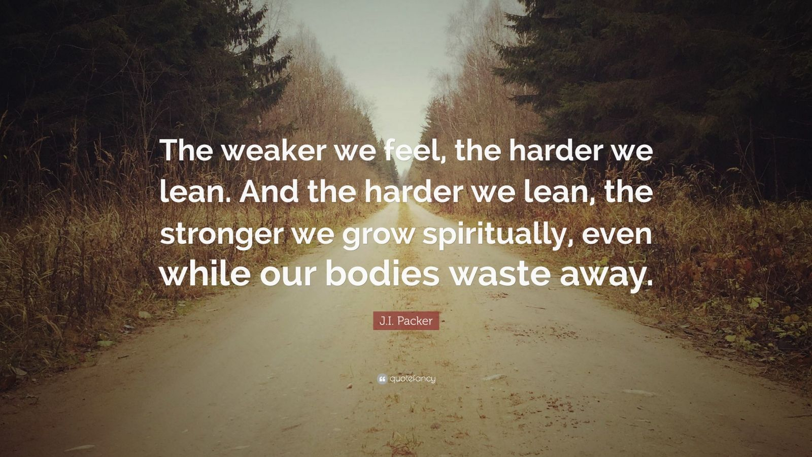 """J.I. Packer Quote: """"The weaker we feel, the harder we lean. And the harder we lean, the stronger we grow spiritually, even while our bodies waste away."""""""