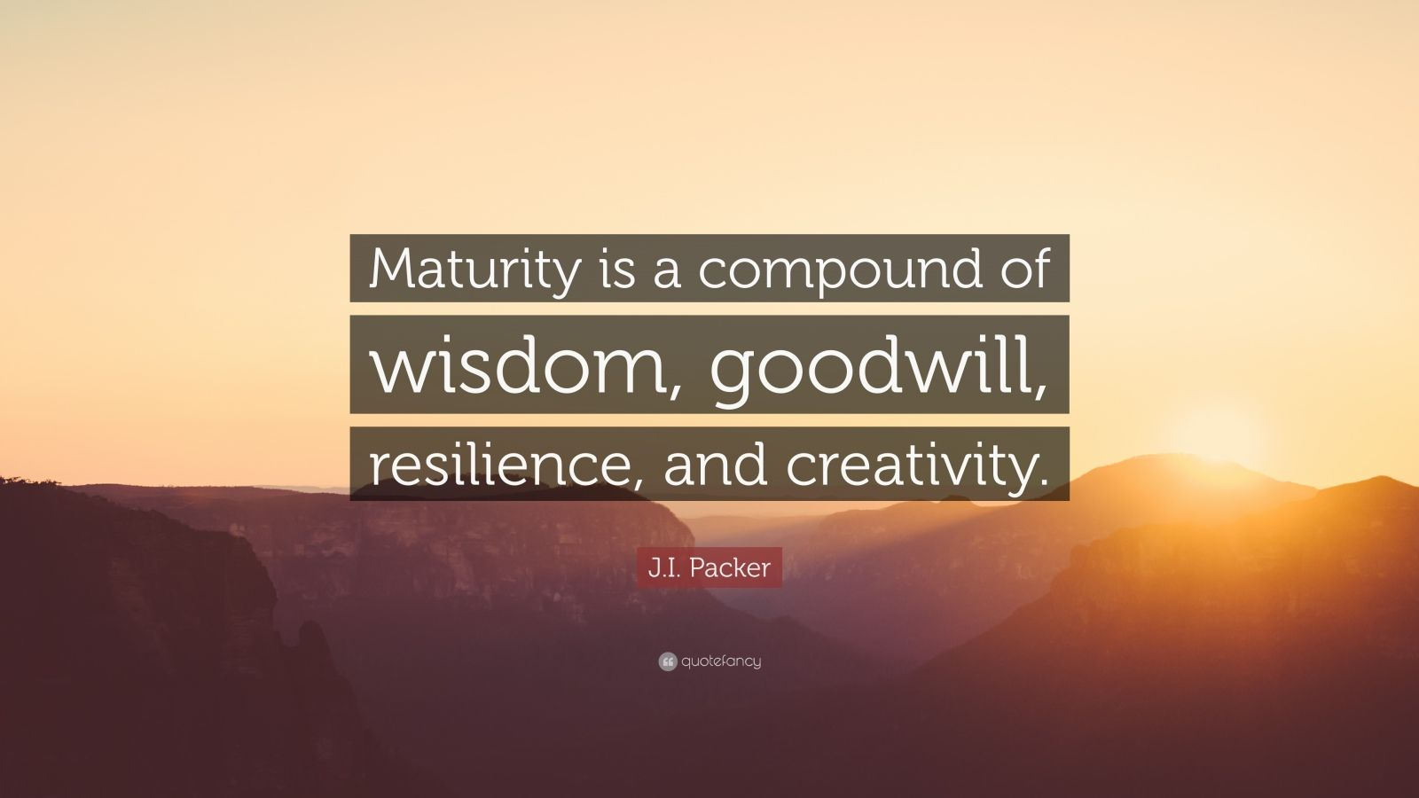"""J.I. Packer Quote: """"Maturity is a compound of wisdom, goodwill, resilience, and creativity."""""""