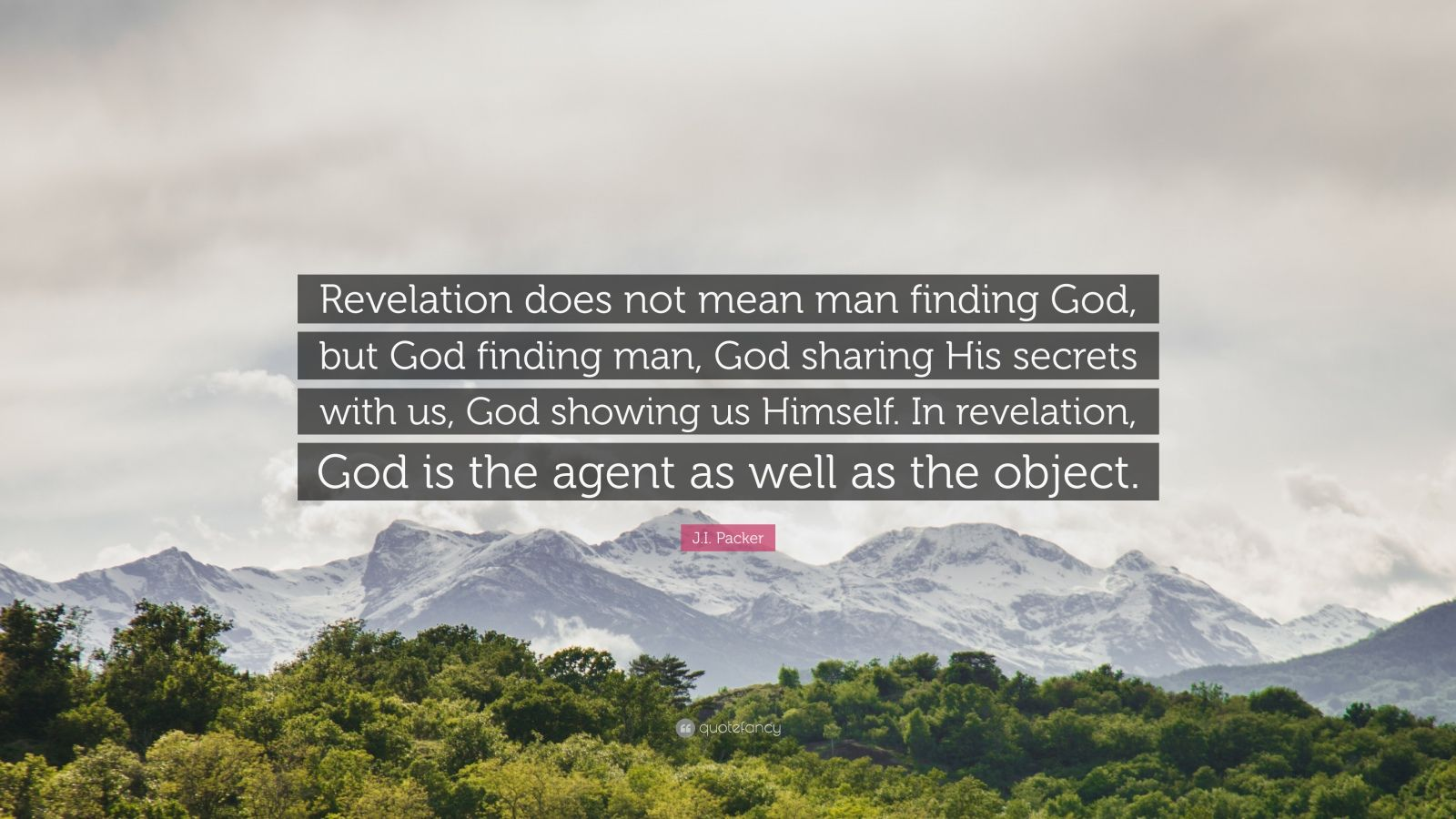 """J.I. Packer Quote: """"Revelation does not mean man finding God, but God finding man, God sharing His secrets with us, God showing us Himself. In revelation, God is the agent as well as the object."""""""