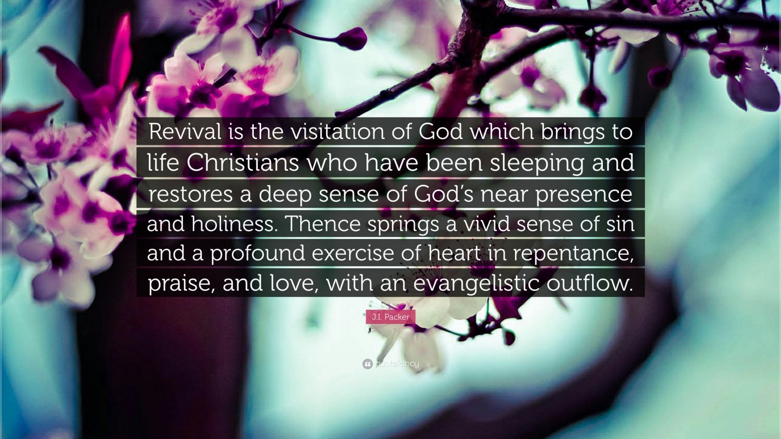 """J.I. Packer Quote: """"Revival is the visitation of God which brings to life Christians who have been sleeping and restores a deep sense of God's near presence and holiness. Thence springs a vivid sense of sin and a profound exercise of heart in repentance, praise, and love, with an evangelistic outflow."""""""