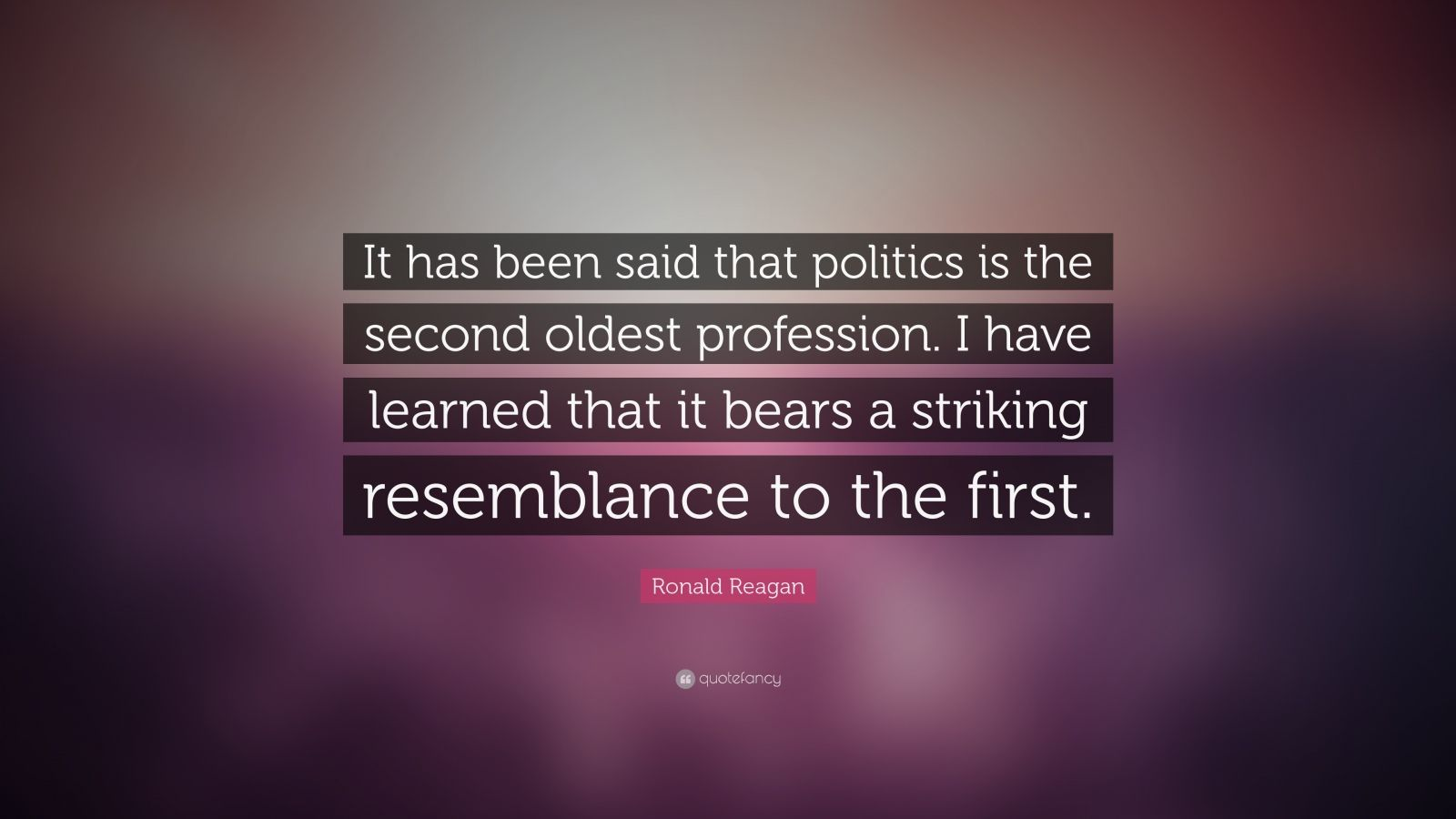 "Ronald Reagan Quote: ""It has been said that politics is the second oldest profession. I have learned that it bears a striking resemblance to the first."""