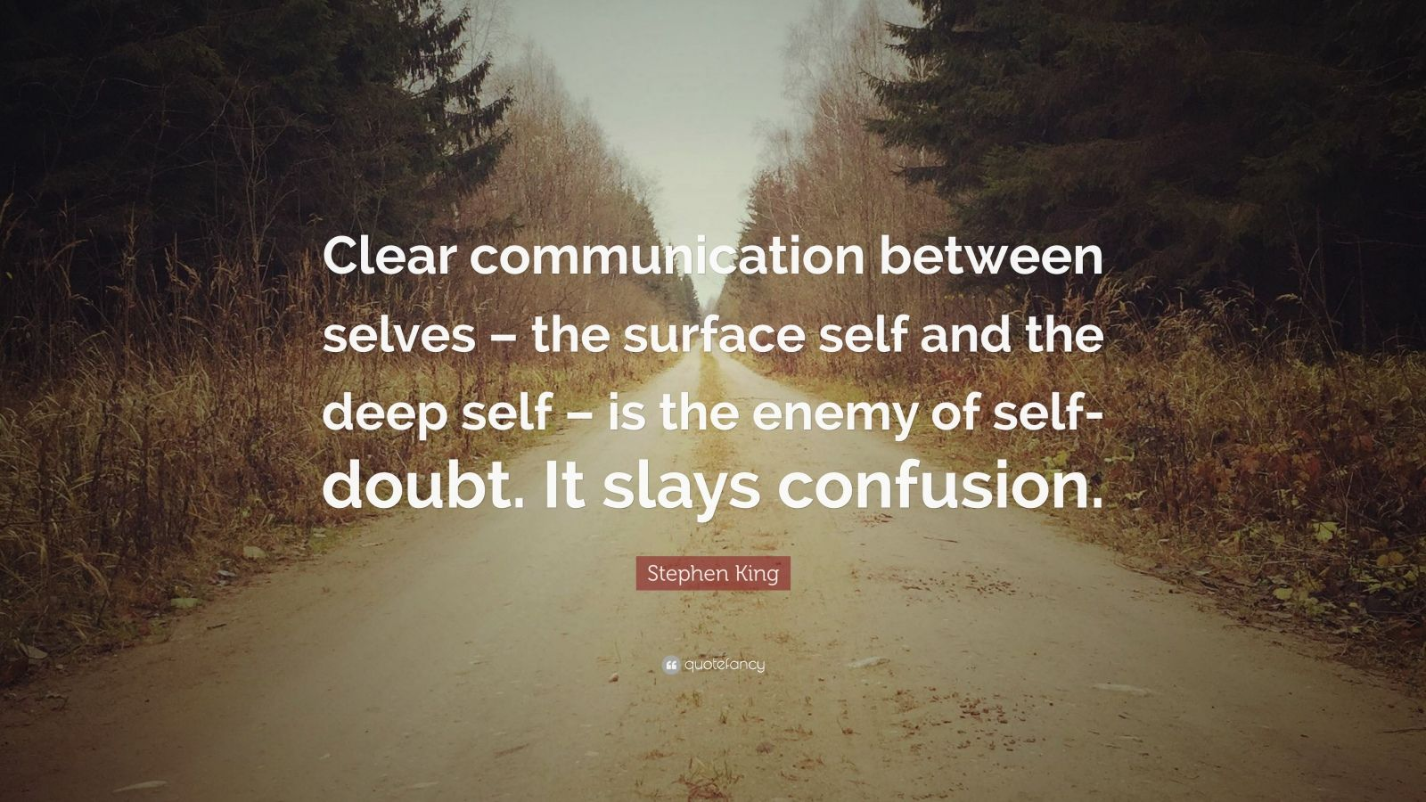 "Stephen King Quote: ""Clear communication between selves – the surface self and the deep self – is the enemy of self-doubt. It slays confusion."""