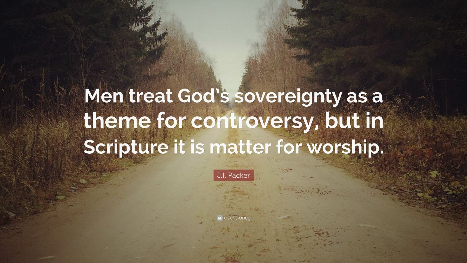 "J.I. Packer Quote: ""Men treat God's sovereignty as a theme for controversy, but in Scripture it is matter for worship."""