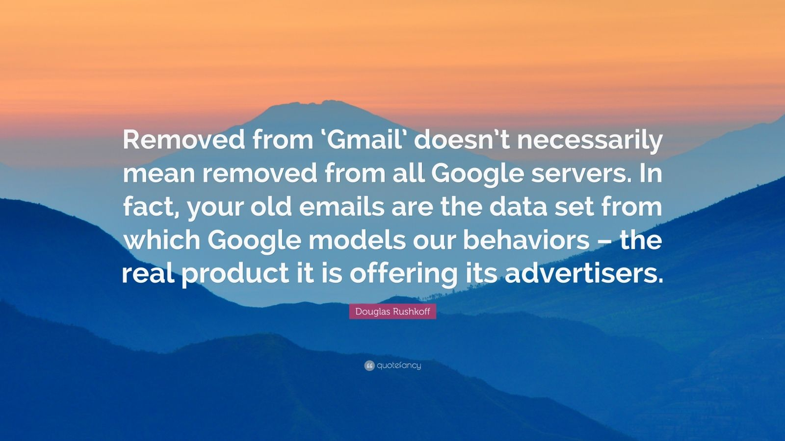 "Douglas Rushkoff Quote: ""Removed from 'Gmail' doesn't necessarily mean removed from all Google servers. In fact, your old emails are the data set from which Google models our behaviors – the real product it is offering its advertisers."""