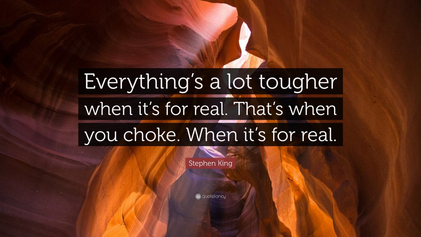 """Stephen King Quote: """"Everything's a lot tougher when it's for real. That's when you choke. When it's for real."""""""