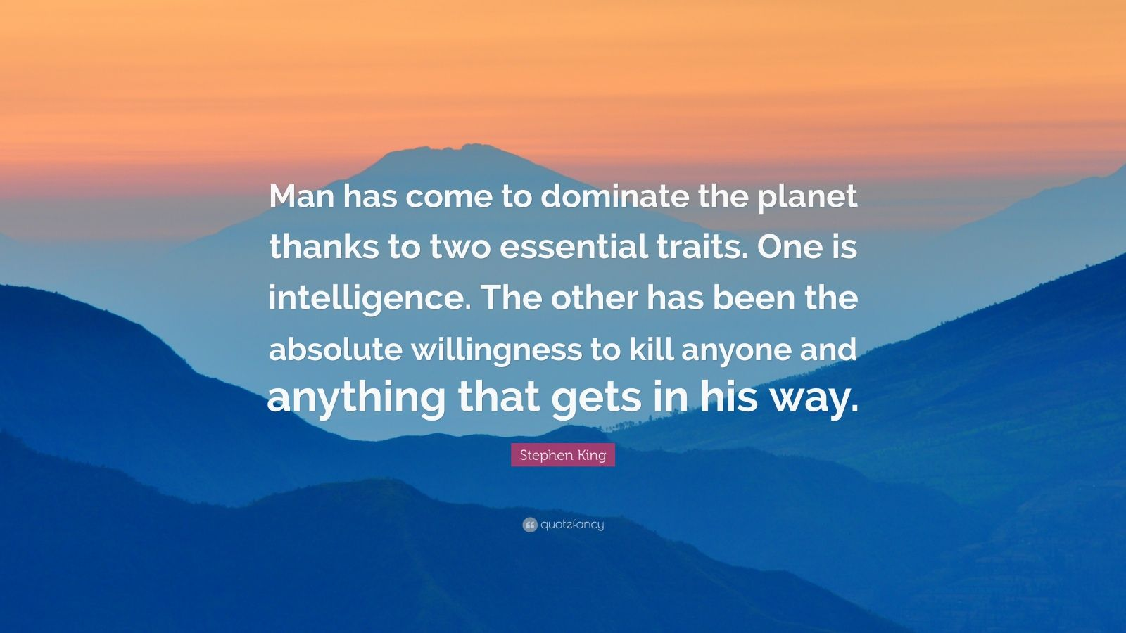 "Stephen King Quote: ""Man has come to dominate the planet thanks to two essential traits. One is intelligence. The other has been the absolute willingness to kill anyone and anything that gets in his way."""