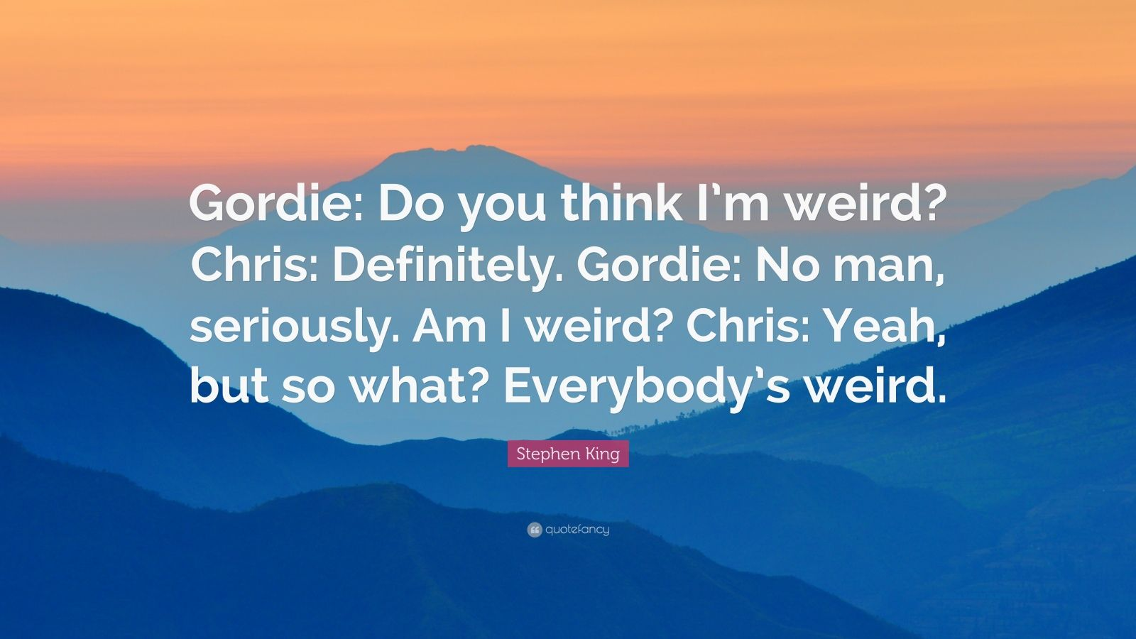 "Stephen King Quote: ""Gordie: Do you think I'm weird? Chris: Definitely. Gordie: No man, seriously. Am I weird? Chris: Yeah, but so what? Everybody's weird."""