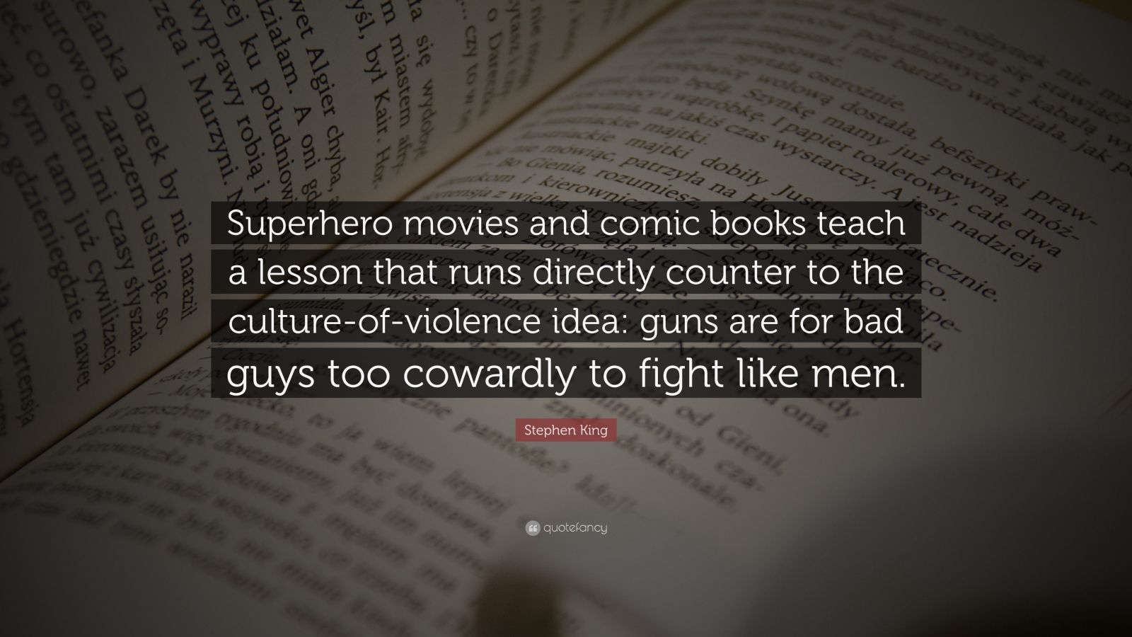 """Stephen King Quote: """"Superhero movies and comic books teach a lesson that runs directly counter to the culture-of-violence idea: guns are for bad guys too cowardly to fight like men."""""""