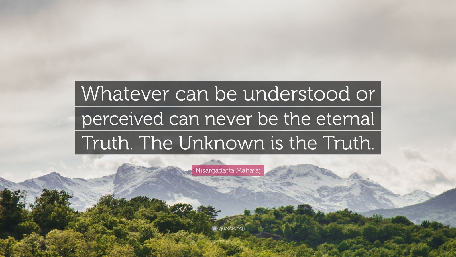 """Nisargadatta Maharaj Quote: """"Whatever can be understood or perceived can never be the eternal Truth. The Unknown is the Truth."""""""