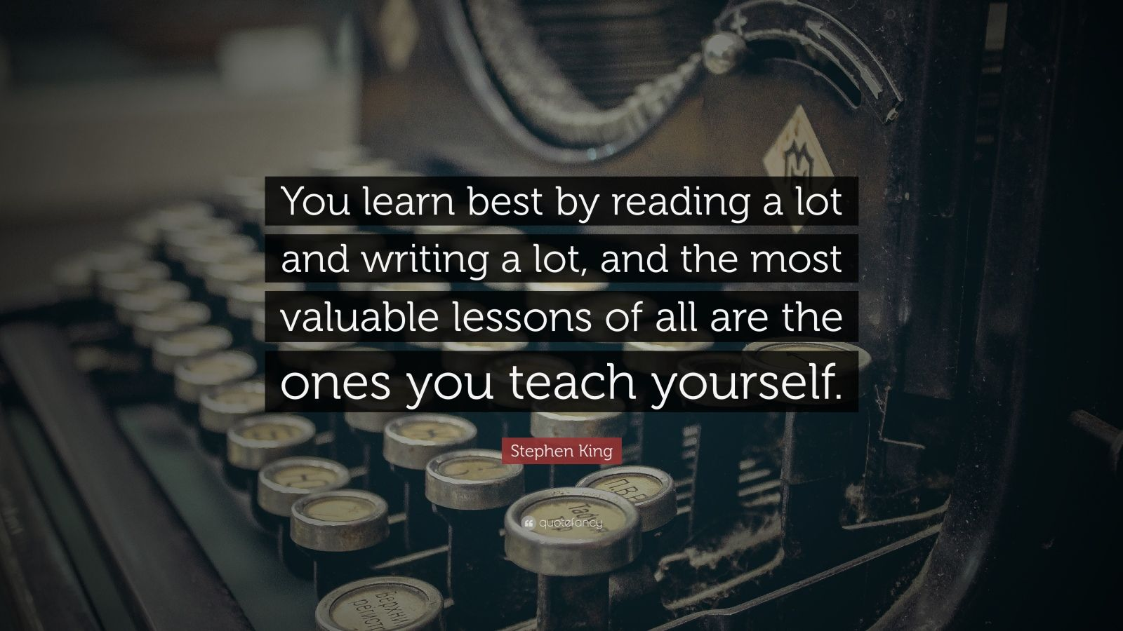 """Stephen King Quote: """"You learn best by reading a lot and writing a lot, and the most valuable lessons of all are the ones you teach yourself."""""""