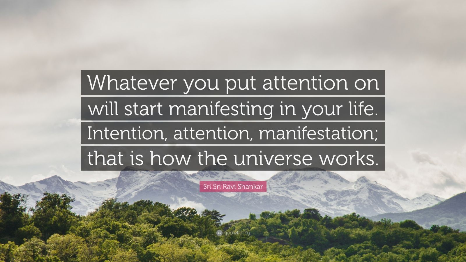 "Sri Sri Ravi Shankar Quote: ""Whatever you put attention on will start manifesting in your life. Intention, attention, manifestation; that is how the universe works."""
