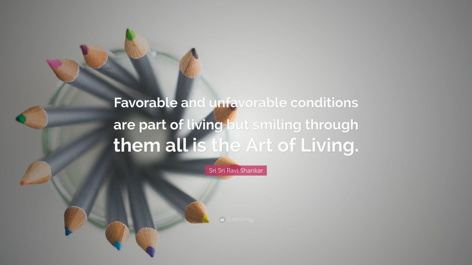 """Sri Sri Ravi Shankar Quote: """"Favorable and unfavorable conditions are part of living but smiling through them all is the Art of Living."""""""