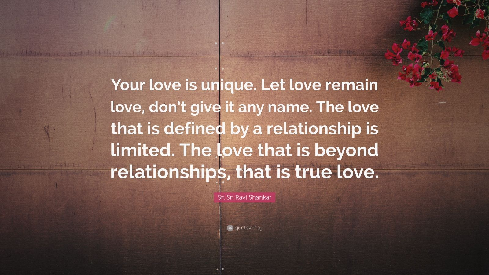 "Sri Sri Ravi Shankar Quote: ""Your love is unique. Let love remain love, don't give it any name. The love that is defined by a relationship is limited. The love that is beyond relationships, that is true love."""