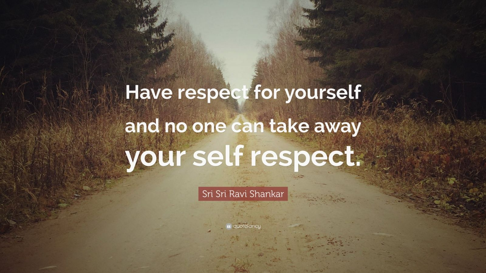 """Sri Sri Ravi Shankar Quote: """"Have respect for yourself and no one can take away your self respect."""""""
