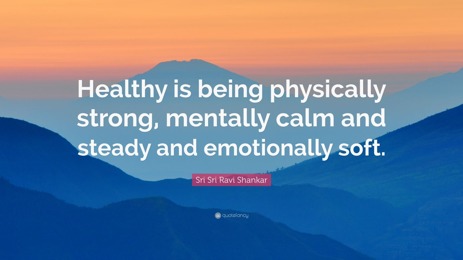 "Sri Sri Ravi Shankar Quote: ""Healthy is being physically strong, mentally calm and steady and emotionally soft."""