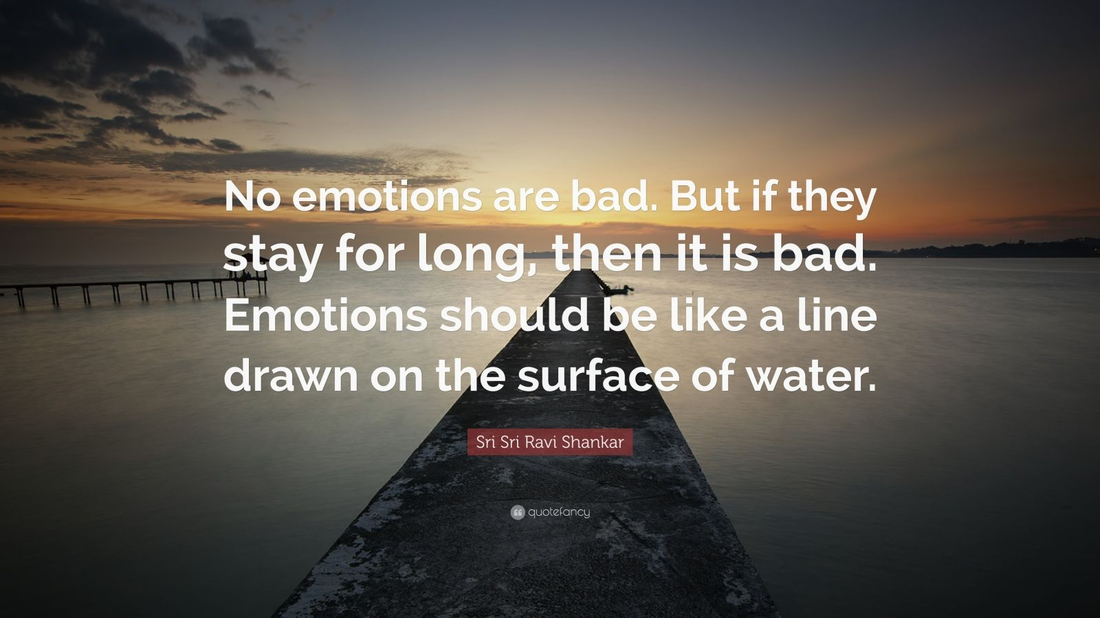 "Sri Sri Ravi Shankar Quote: ""No emotions are bad. But if they stay for long, then it is bad. Emotions should be like a line drawn on the surface of water."""