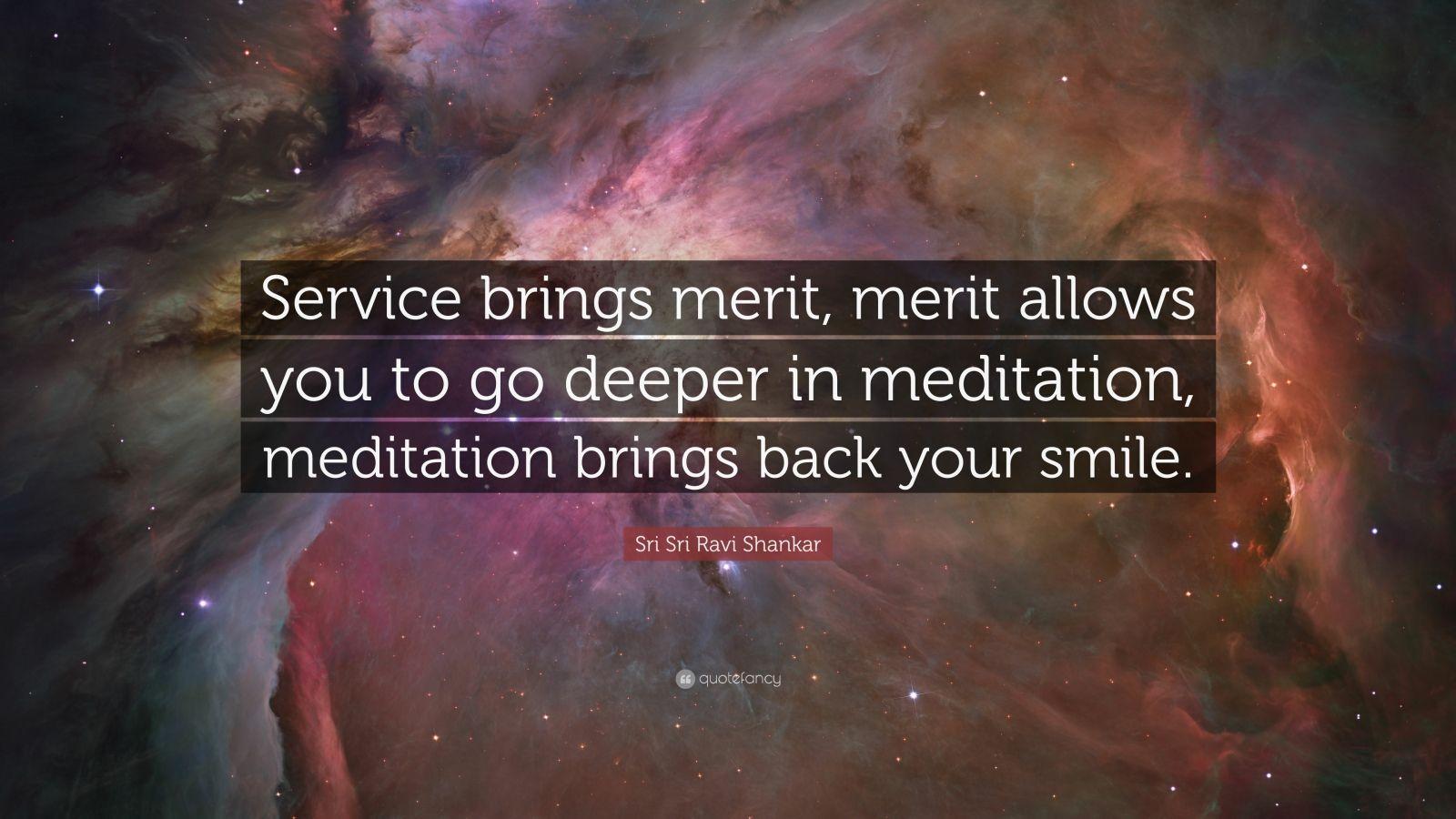 "Sri Sri Ravi Shankar Quote: ""Service brings merit, merit allows you to go deeper in meditation, meditation brings back your smile."""