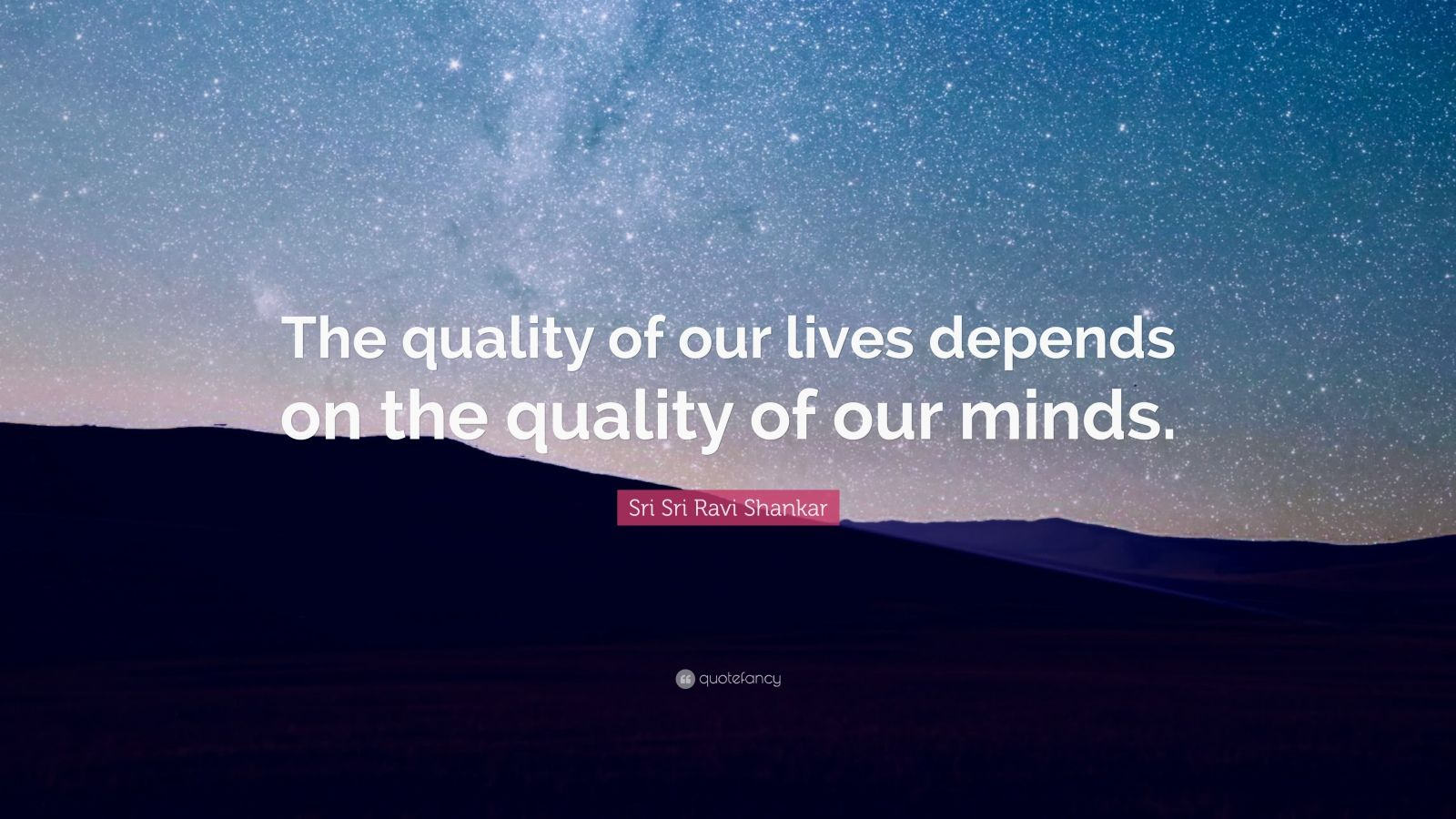 """Sri Sri Ravi Shankar Quote: """"The quality of our lives depends on the quality of our minds."""""""