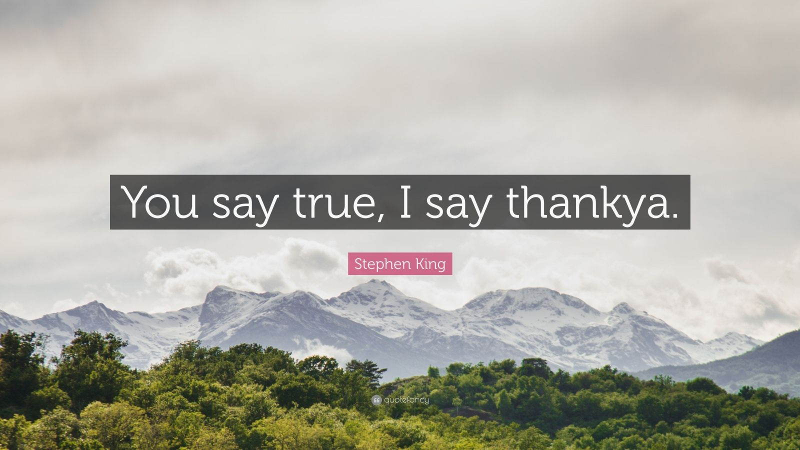 "Stephen King Quote: ""You say true, I say thankya."""