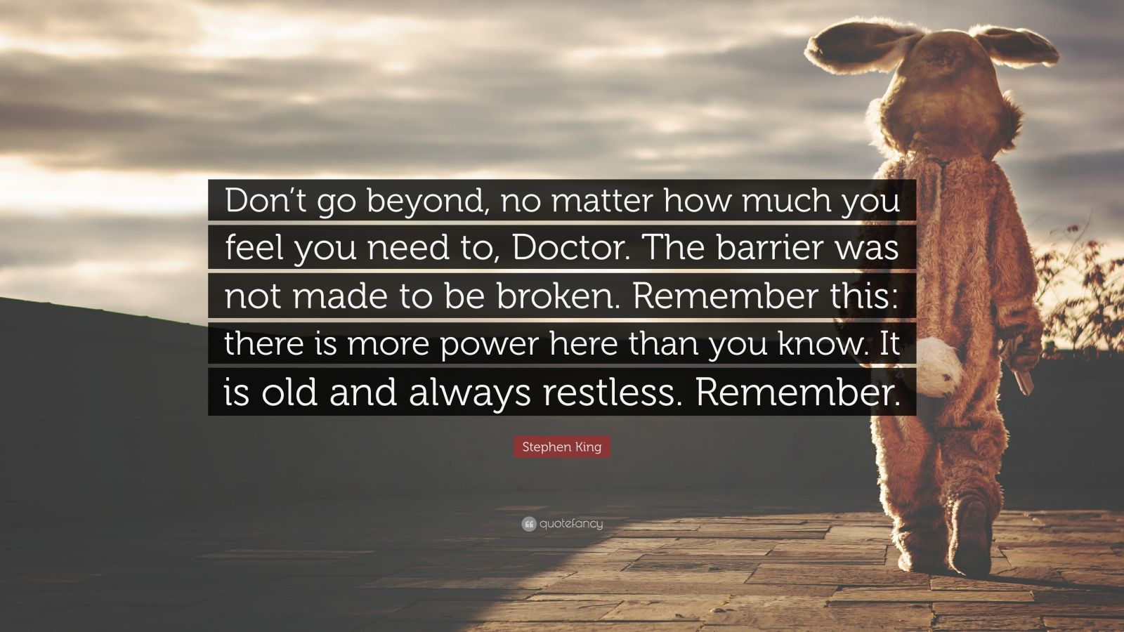 """Stephen King Quote: """"Don't go beyond, no matter how much you feel you need to, Doctor. The barrier was not made to be broken. Remember this: there is more power here than you know. It is old and always restless. Remember."""""""