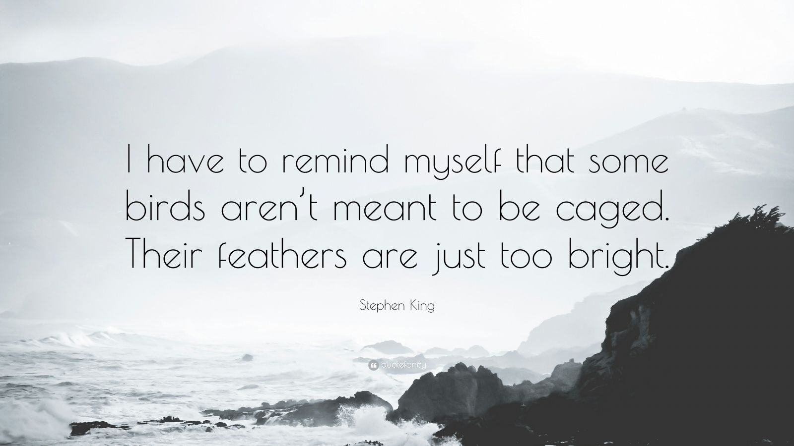 """Stephen King Quote: """"I have to remind myself that some birds aren't meant to be caged. Their feathers are just too bright."""""""