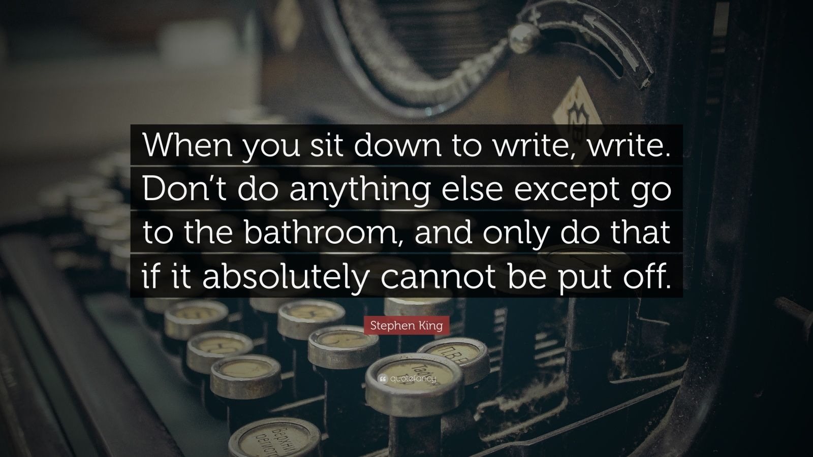 "Stephen King Quote: ""When you sit down to write, write. Don't do anything else except go to the bathroom, and only do that if it absolutely cannot be put off."""