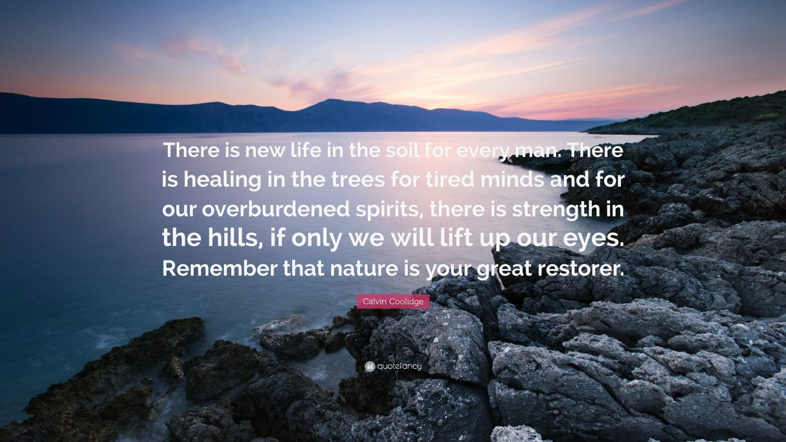 "Calvin Coolidge Quote: ""There is new life in the soil for every man. There is healing in the trees for tired minds and for our overburdened spirits, there is strength in the hills, if only we will lift up our eyes. Remember that nature is your great restorer."""