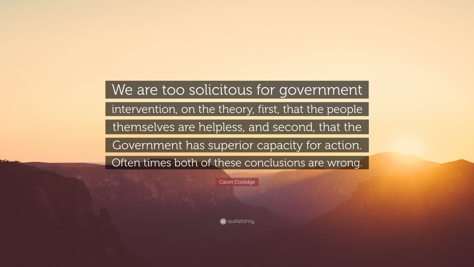 "Calvin Coolidge Quote: ""We are too solicitous for government intervention, on the theory, first, that the people themselves are helpless, and second, that the Government has superior capacity for action. Often times both of these conclusions are wrong."""