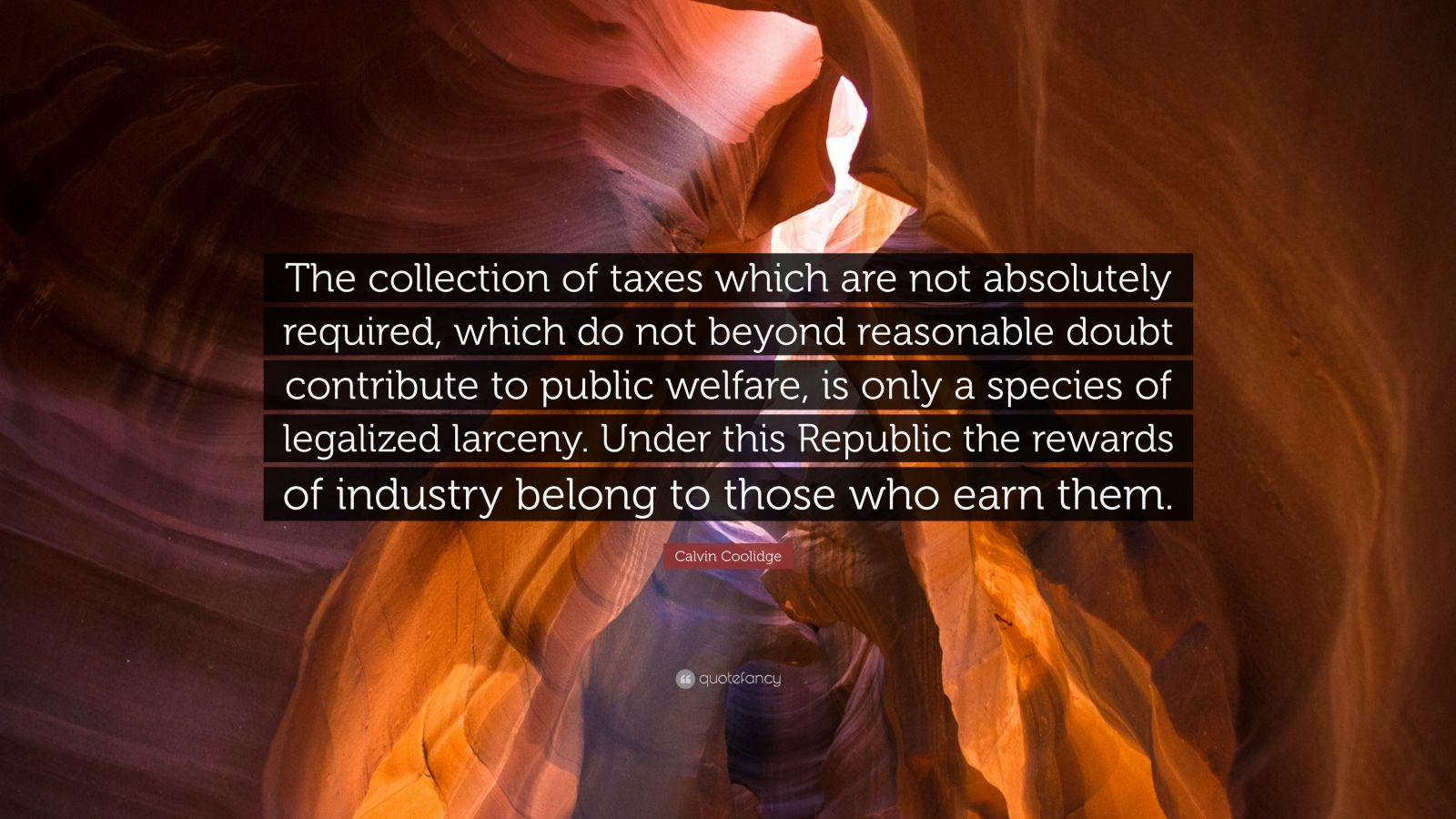 """Calvin Coolidge Quote: """"The collection of taxes which are not absolutely required, which do not beyond reasonable doubt contribute to public welfare, is only a species of legalized larceny. Under this Republic the rewards of industry belong to those who earn them."""""""