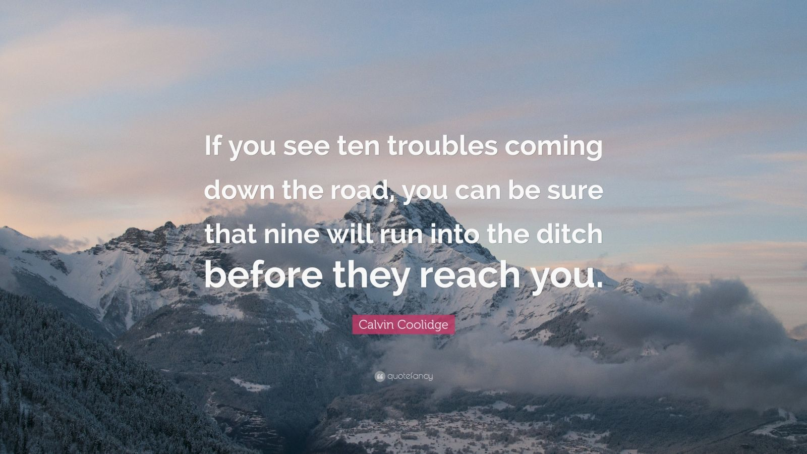 """Calvin Coolidge Quote: """"If you see ten troubles coming down the road, you can be sure that nine will run into the ditch before they reach you."""""""