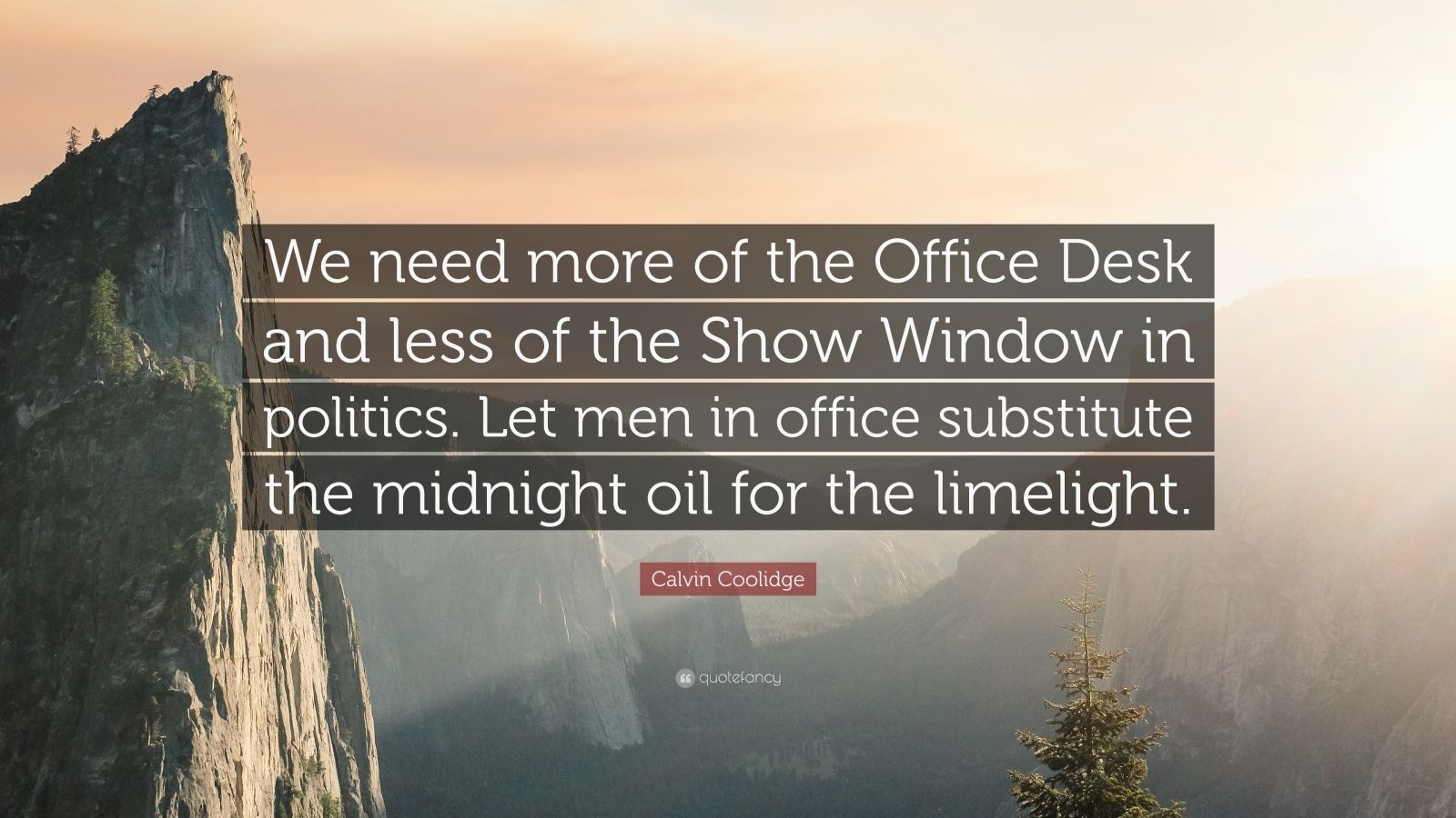 "Calvin Coolidge Quote: ""We need more of the Office Desk and less of the Show Window in politics. Let men in office substitute the midnight oil for the limelight."""