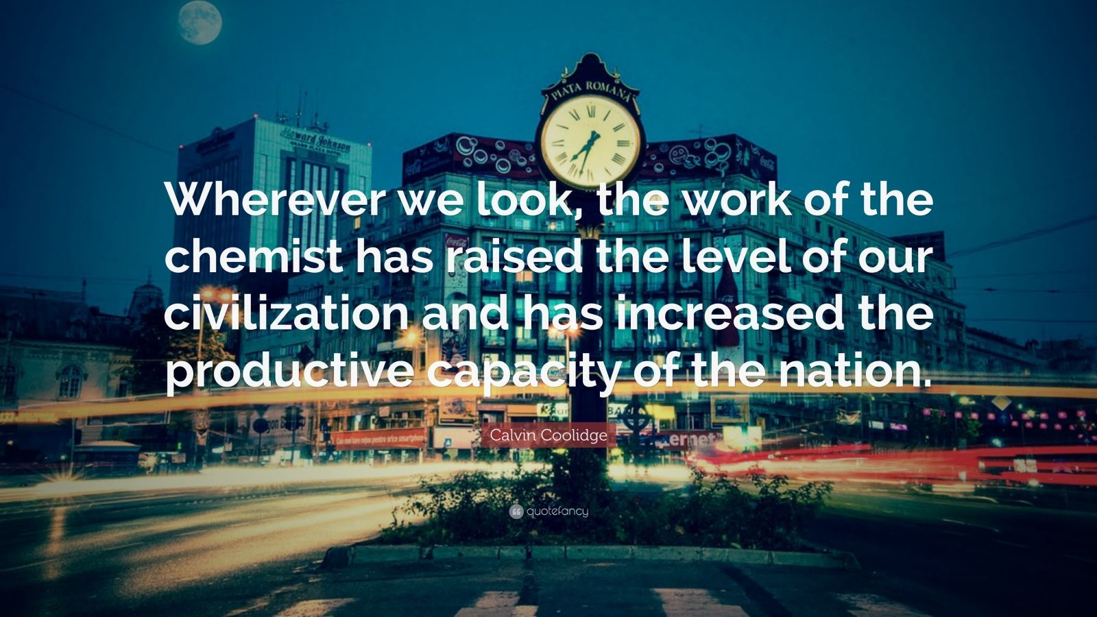 "Calvin Coolidge Quote: ""Wherever we look, the work of the chemist has raised the level of our civilization and has increased the productive capacity of the nation."""