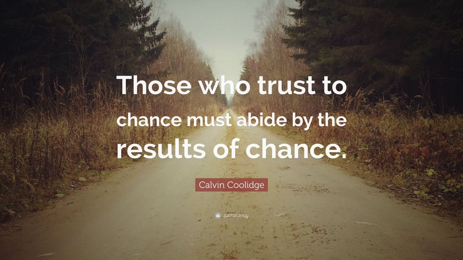 "Calvin Coolidge Quote: ""Those who trust to chance must abide by the results of chance."""