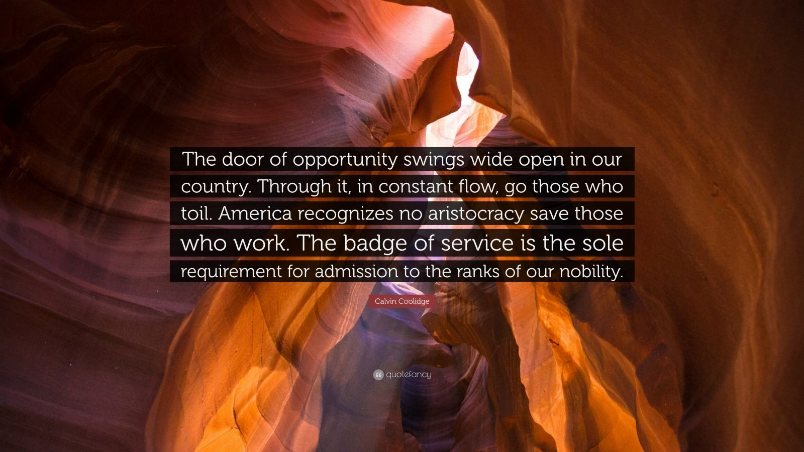 "Calvin Coolidge Quote: ""The door of opportunity swings wide open in our country. Through it, in constant flow, go those who toil. America recognizes no aristocracy save those who work. The badge of service is the sole requirement for admission to the ranks of our nobility."""