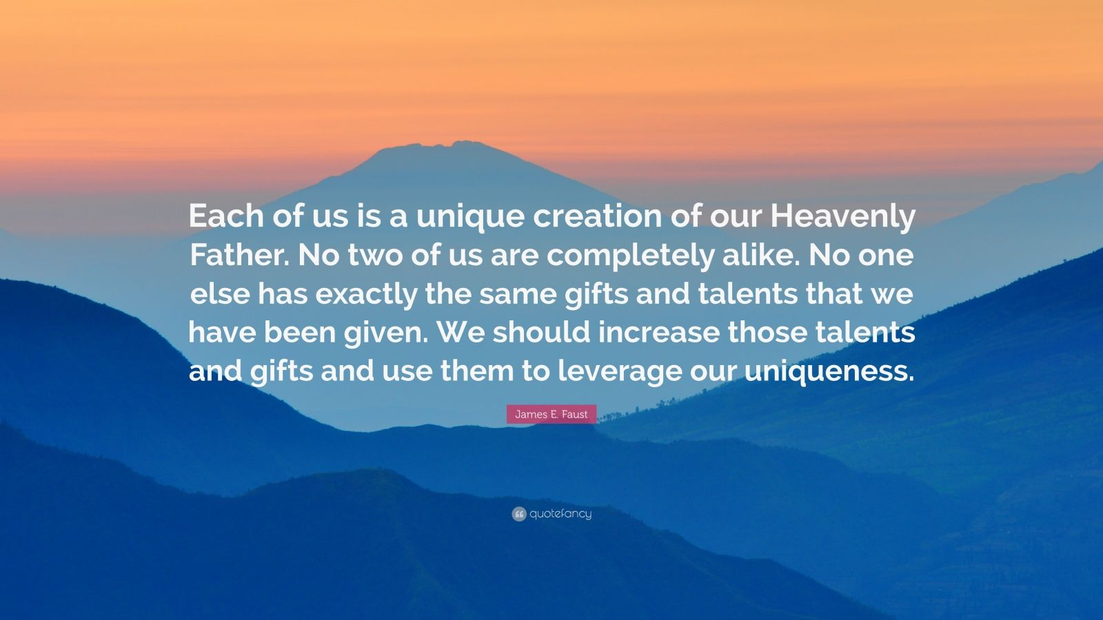 "James E. Faust Quote: ""Each of us is a unique creation of our Heavenly Father. No two of us are completely alike. No one else has exactly the same gifts and talents that we have been given. We should increase those talents and gifts and use them to leverage our uniqueness."""