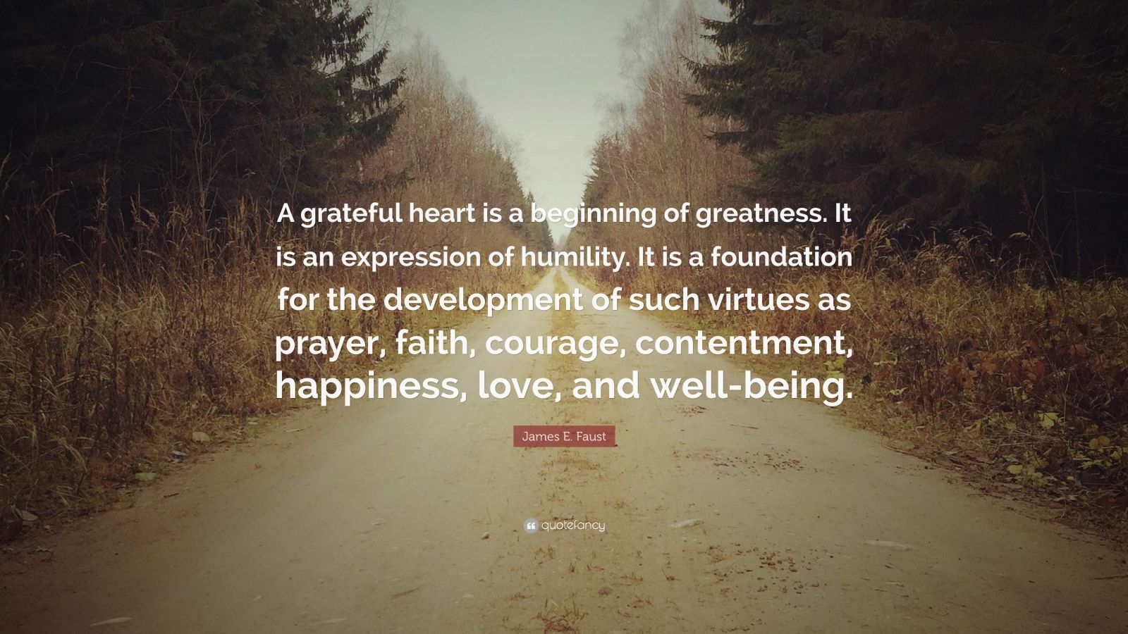 """James E. Faust Quote: """"A grateful heart is a beginning of greatness. It is an expression of humility. It is a foundation for the development of such virtues as prayer, faith, courage, contentment, happiness, love, and well-being."""""""