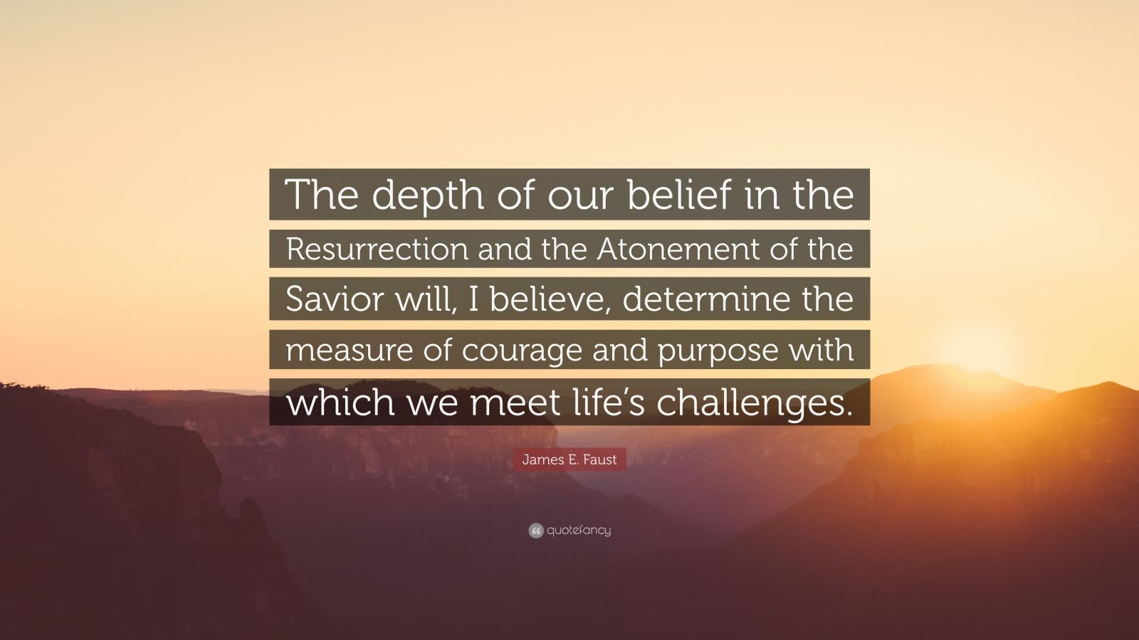 """James E. Faust Quote: """"The depth of our belief in the Resurrection and the Atonement of the Savior will, I believe, determine the measure of courage and purpose with which we meet life's challenges."""""""