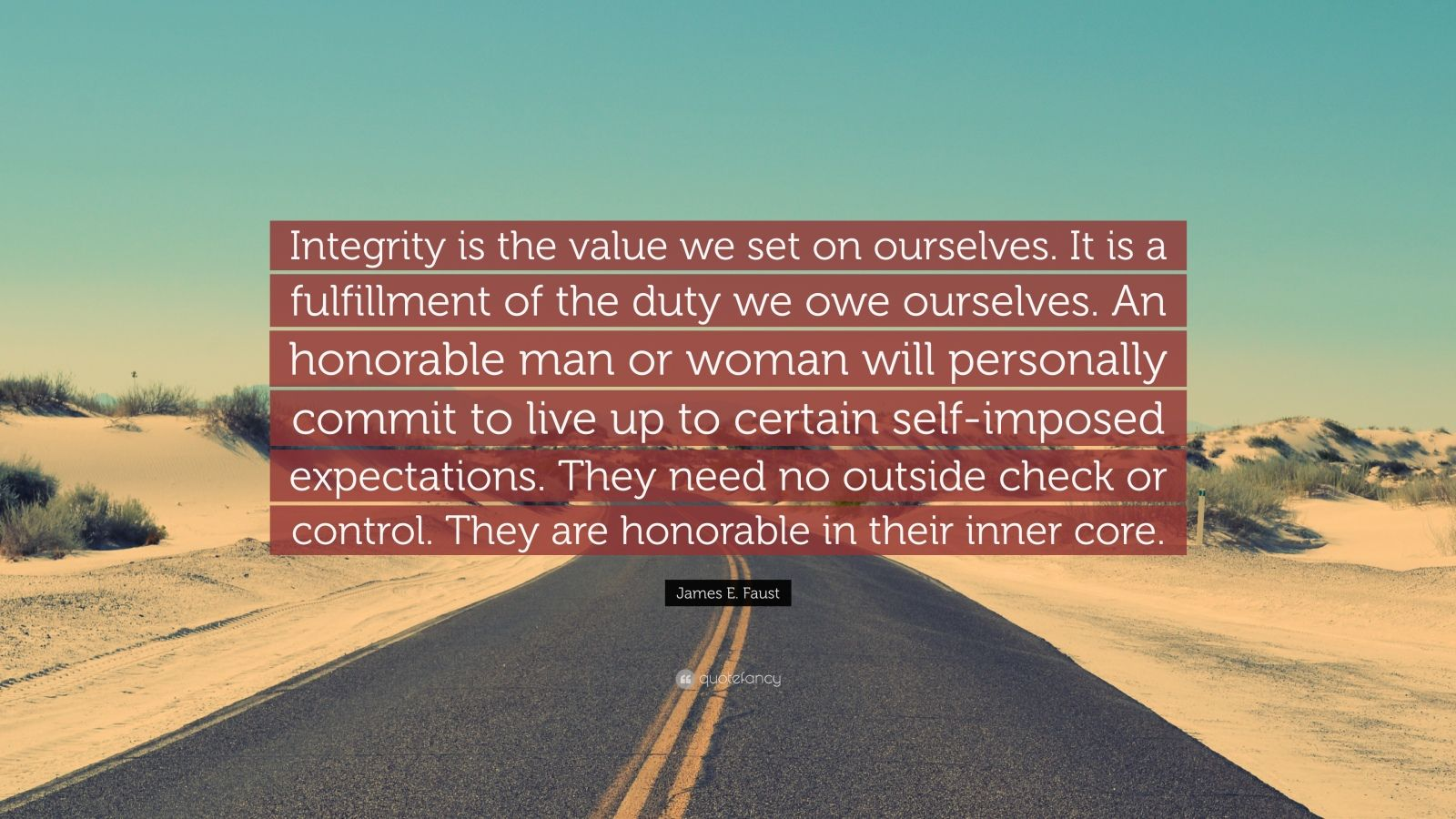 "James E. Faust Quote: ""Integrity is the value we set on ourselves. It is a fulfillment of the duty we owe ourselves. An honorable man or woman will personally commit to live up to certain self-imposed expectations. They need no outside check or control. They are honorable in their inner core."""