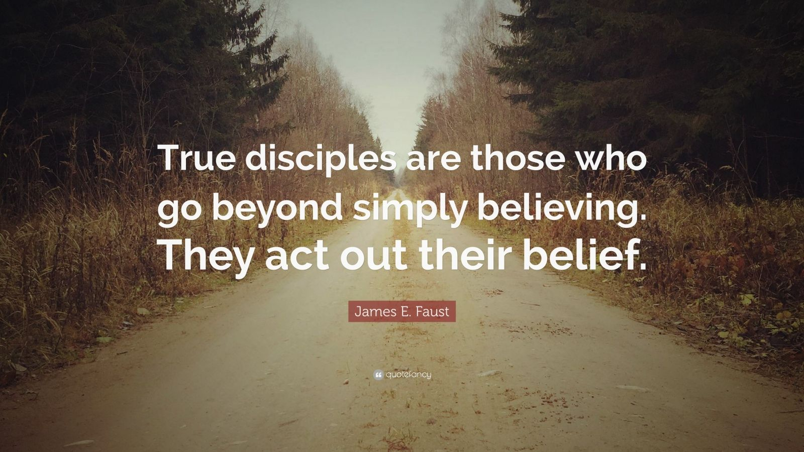 "James E. Faust Quote: ""True disciples are those who go beyond simply believing. They act out their belief."""
