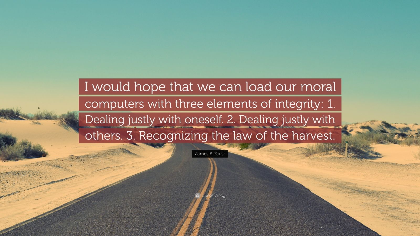 """James E. Faust Quote: """"I would hope that we can load our moral computers with three elements of integrity: 1. Dealing justly with oneself. 2. Dealing justly with others. 3. Recognizing the law of the harvest."""""""