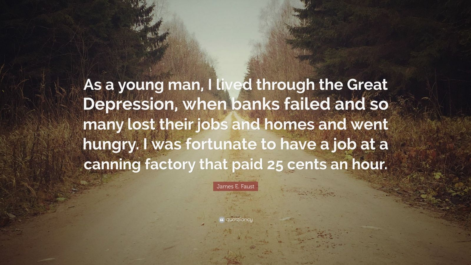 "James E. Faust Quote: ""As a young man, I lived through the Great Depression, when banks failed and so many lost their jobs and homes and went hungry. I was fortunate to have a job at a canning factory that paid 25 cents an hour."""