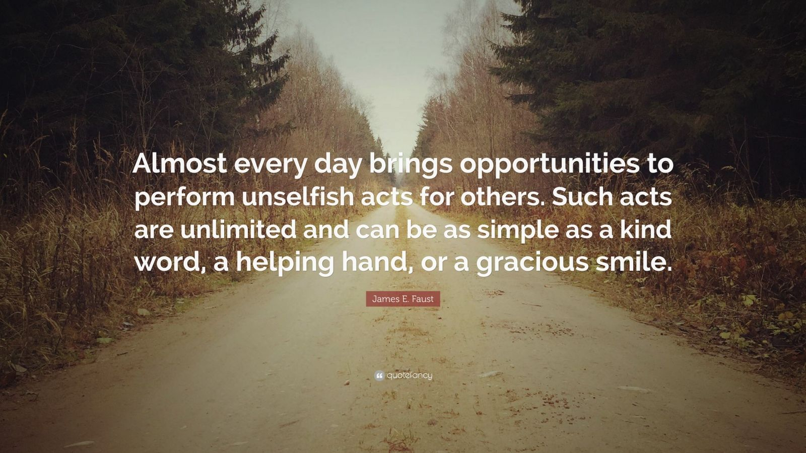 """James E. Faust Quote: """"Almost every day brings opportunities to perform unselfish acts for others. Such acts are unlimited and can be as simple as a kind word, a helping hand, or a gracious smile."""""""