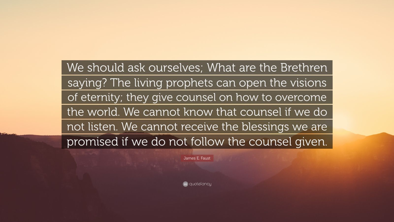 """James E. Faust Quote: """"We should ask ourselves; What are the Brethren saying? The living prophets can open the visions of eternity; they give counsel on how to overcome the world. We cannot know that counsel if we do not listen. We cannot receive the blessings we are promised if we do not follow the counsel given."""""""